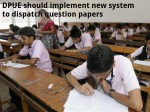 Dpue Should Implement New System To Dispatch Question Papers