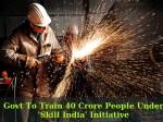 Govt To Train 40 Crore People Under Skill India Initiative