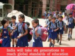 India Will Take Six Generations Reach Global Standards Education