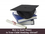 Find How Send Money To Your Child Studying Abroad