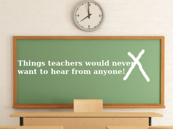 Things teachers do not want to hear from anyone!