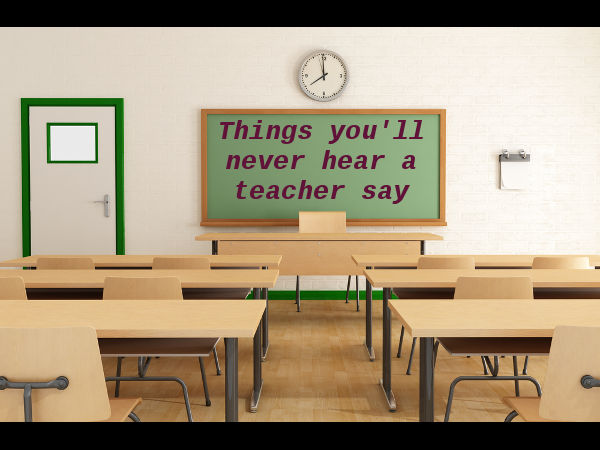 Things you'll never hear a teacher say