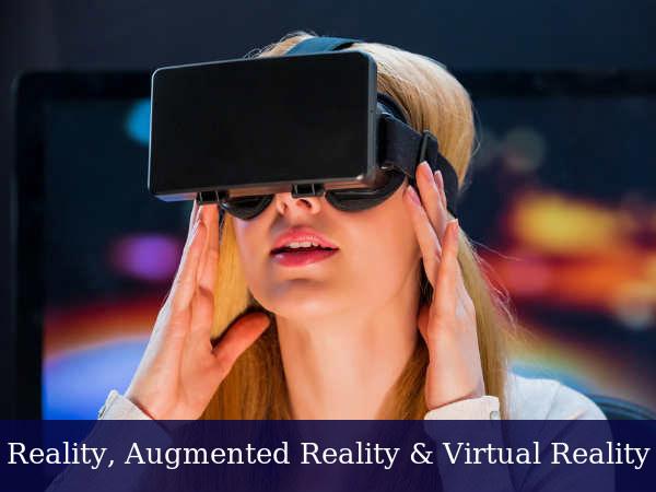 Reality, Augmented Reality & Virtual Reality