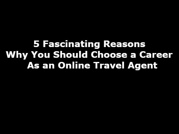 Why Choose a Career As an Online Travel Agent