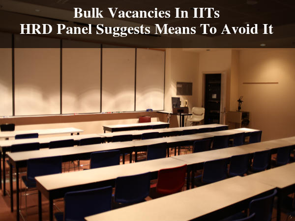 Bulk Vacancies In IITs, HRD Panel Suggests Means