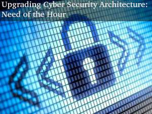 Upgrading Cyber Security Architecture is a must