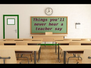 Things Youll Never Hear A Teacher Say