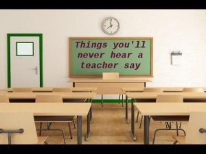 Things Youll Never Hear A Teacher Say